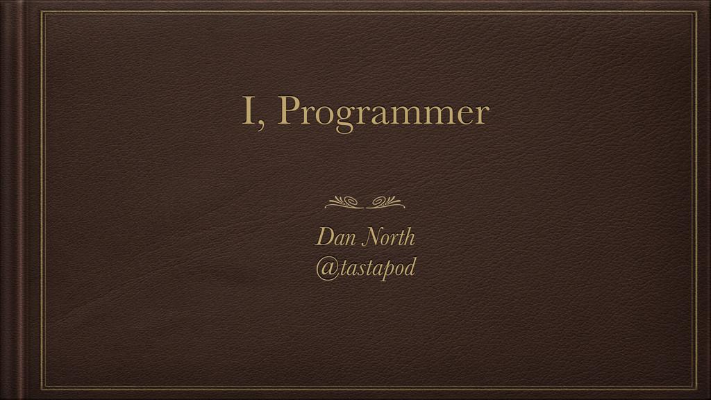 I, Programmer Dan North @tastapod