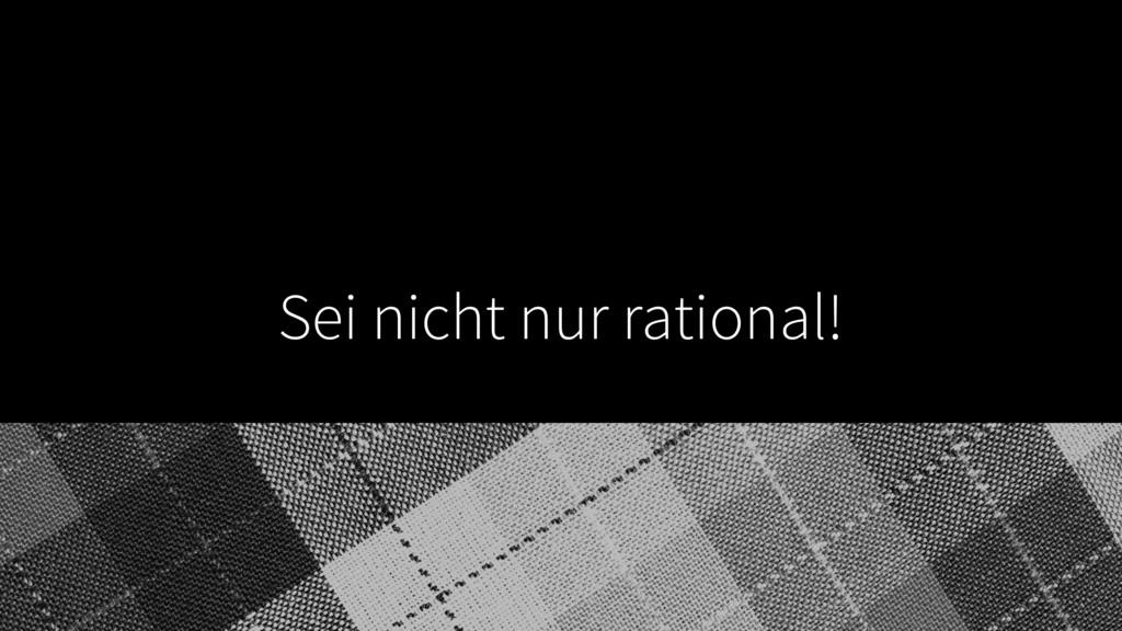 Sei nicht nur rational!