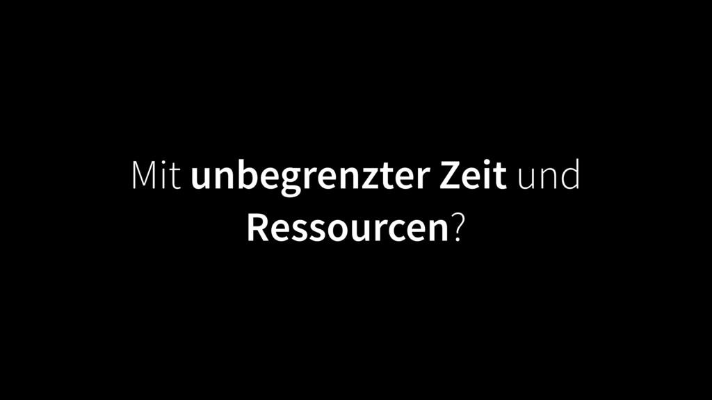 Mit unbegrenzter Zeit und Ressourcen?