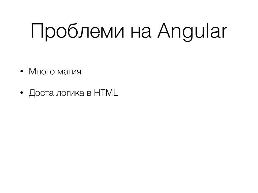 Проблеми на Angular • Много магия • Доста логик...