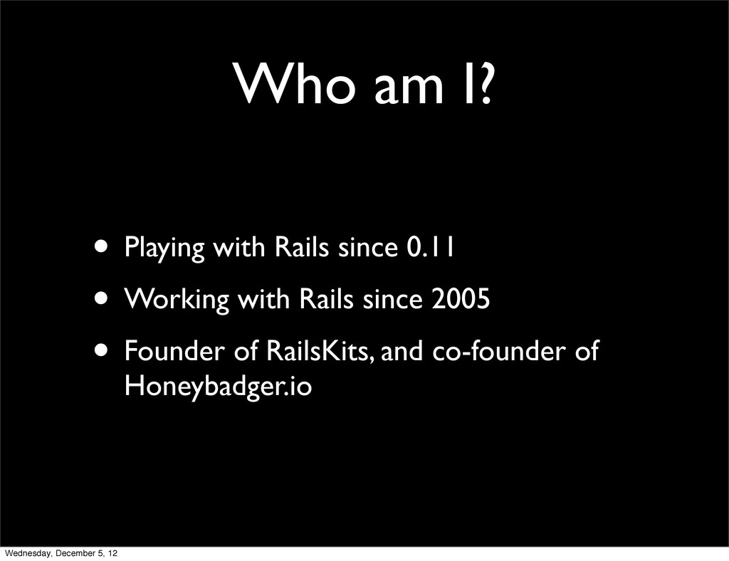 Who am I? • Playing with Rails since 0.11 • Wor...