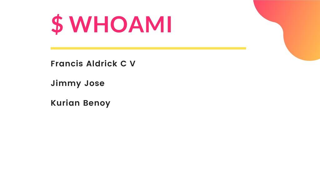 $ WHOAMI Francis Aldrick C V Jimmy Jose Kurian ...