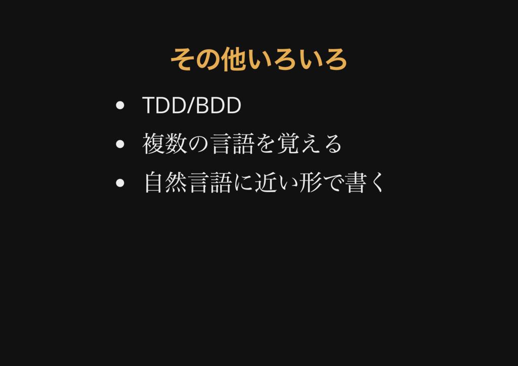 その他いろいろ その他いろいろ TDD/BDD 複数の言語を覚える 自然言語に近い形で書く
