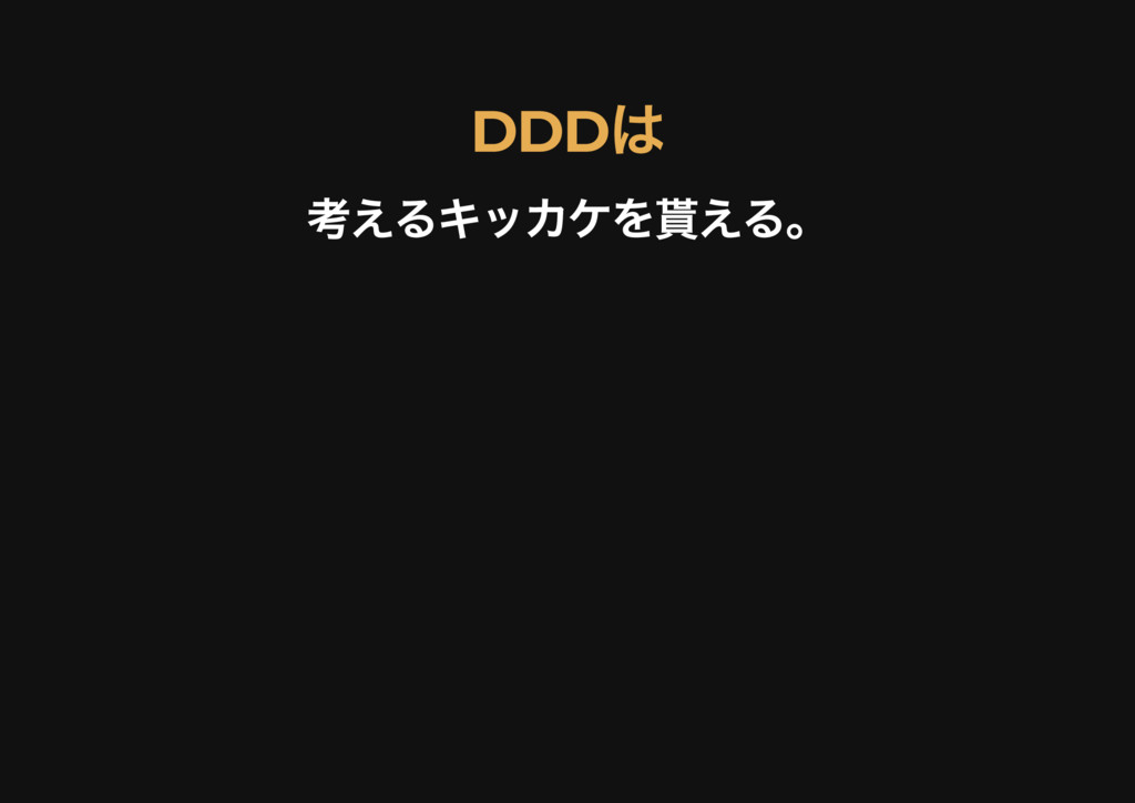 DDD は DDD は 考えるキッカケを貰える。 考えるキッカケを貰える。