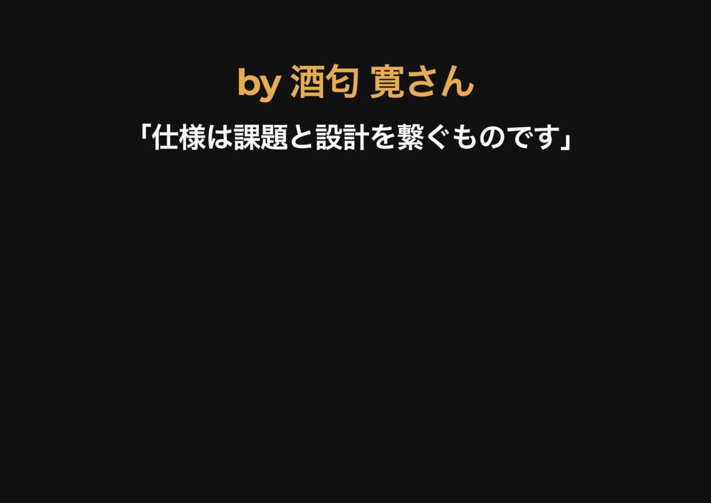 by 酒匂 寛さん by 酒匂 寛さん 「仕様は課題と設計を繋ぐものです」 「仕様は課題と設計...