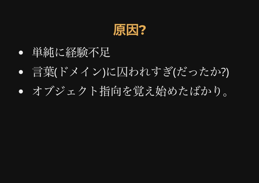 原因? 原因? 単純に経験不足 言葉( ドメイン) に囚われすぎ( だったか?) オブジェクト...