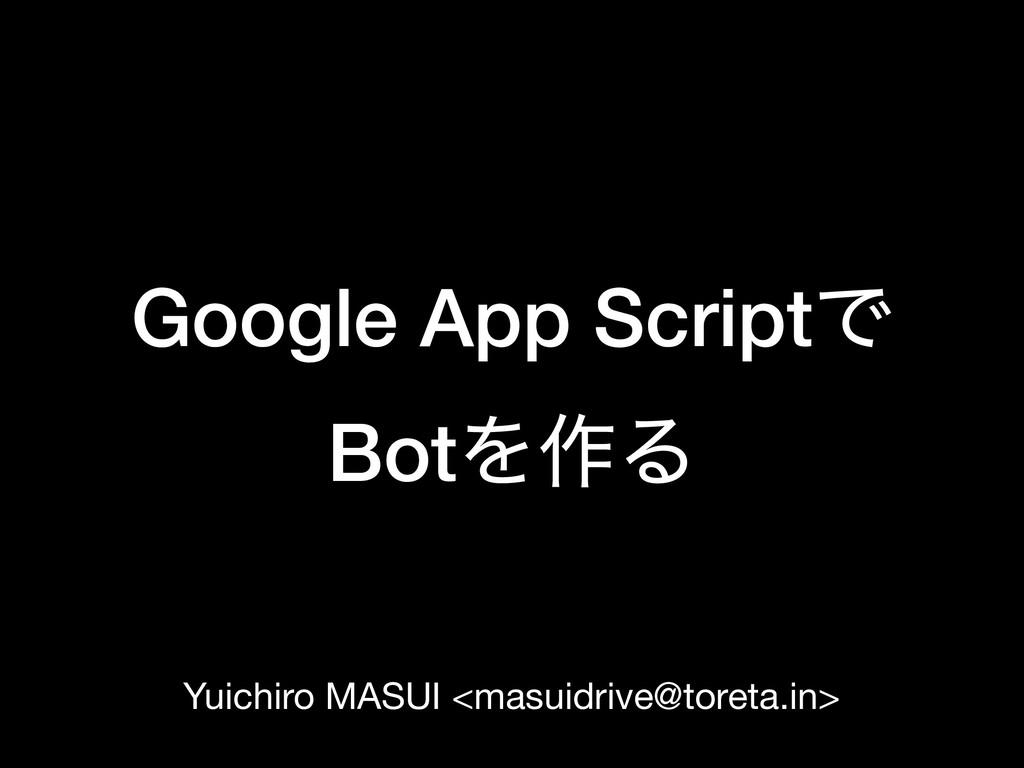 Google App ScriptͰ BotΛ࡞Δ Yuichiro MASUI <masu...