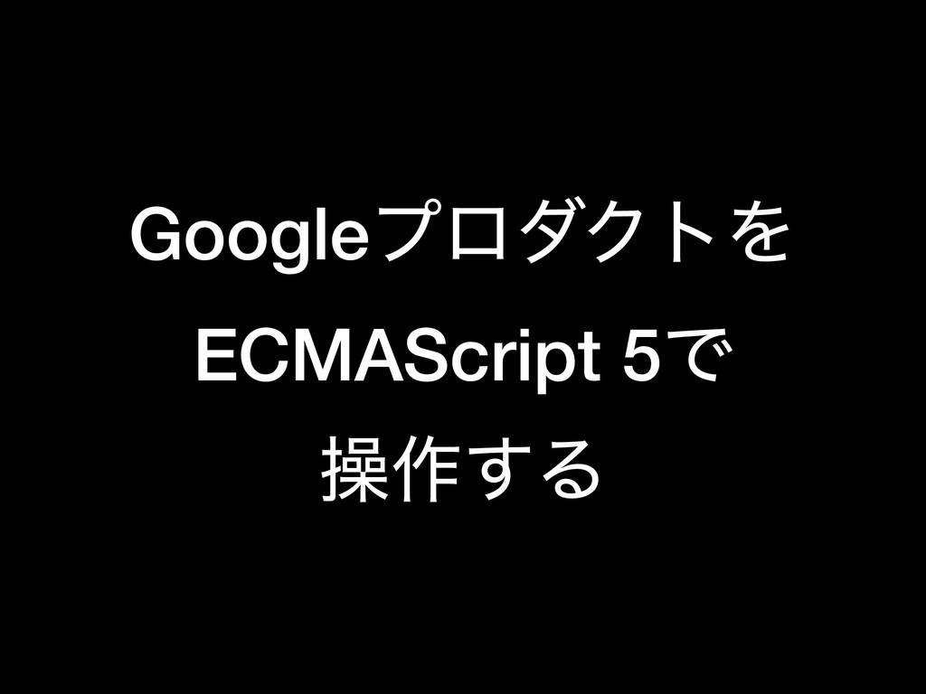 GoogleϓϩμΫτΛ ECMAScript 5Ͱ ૢ࡞͢Δ