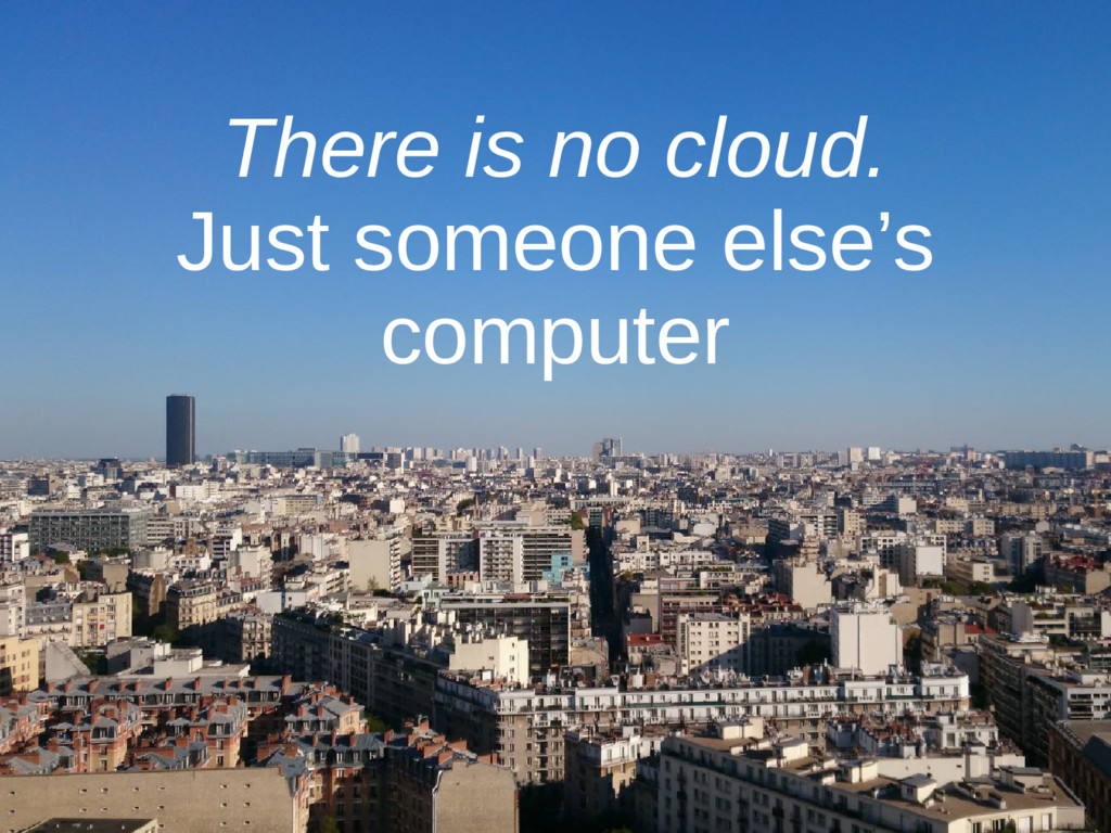 There is no cloud. Just someone else's computer
