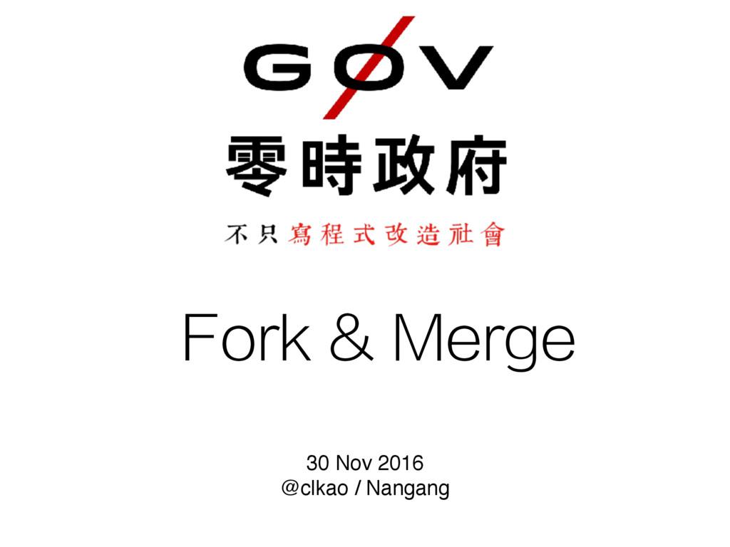 Fork & Merge 30 Nov 2016 @clkao / Nangang