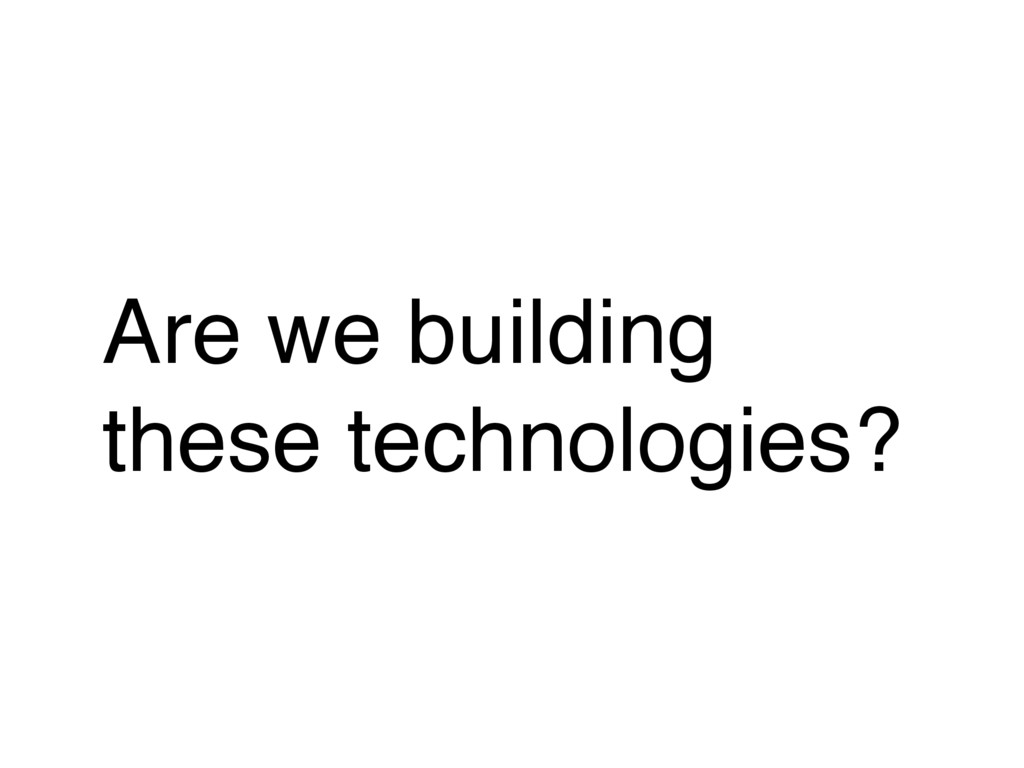Are we building these technologies?