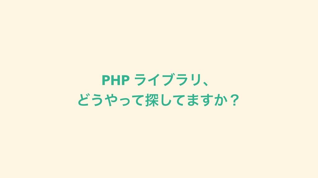 PHP ϥΠϒϥϦɺ Ͳ͏ͬͯ୳ͯ͠·͔͢ʁ