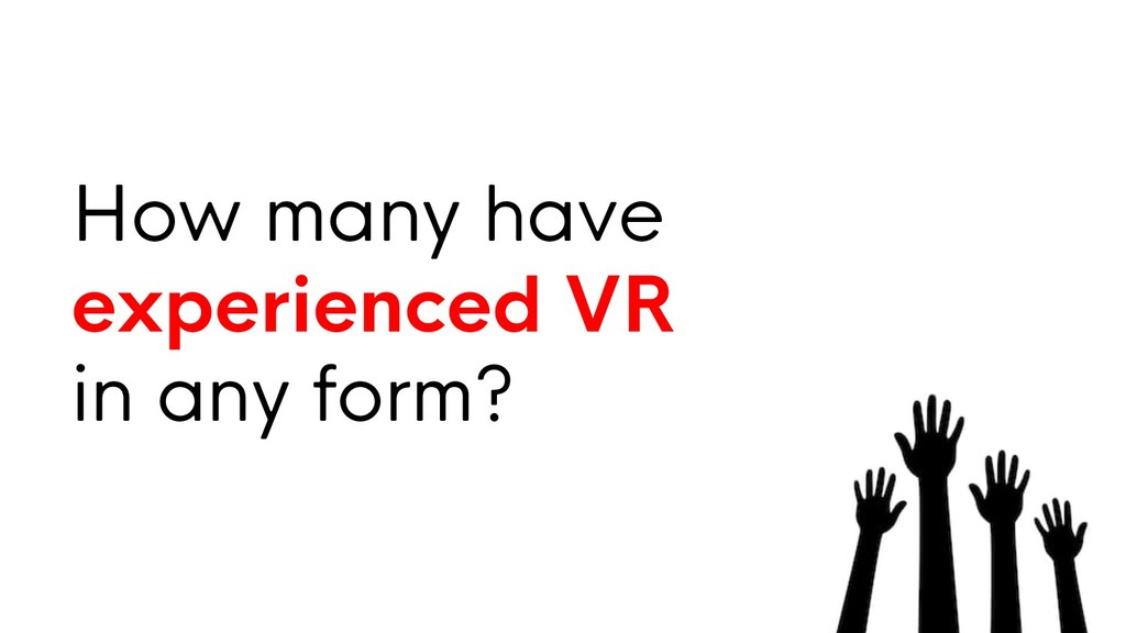 How many have experienced VR in any form?