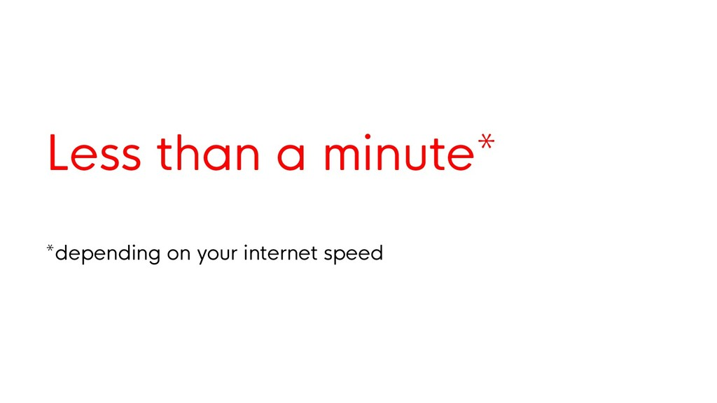 Less than a minute* *depending on your internet...