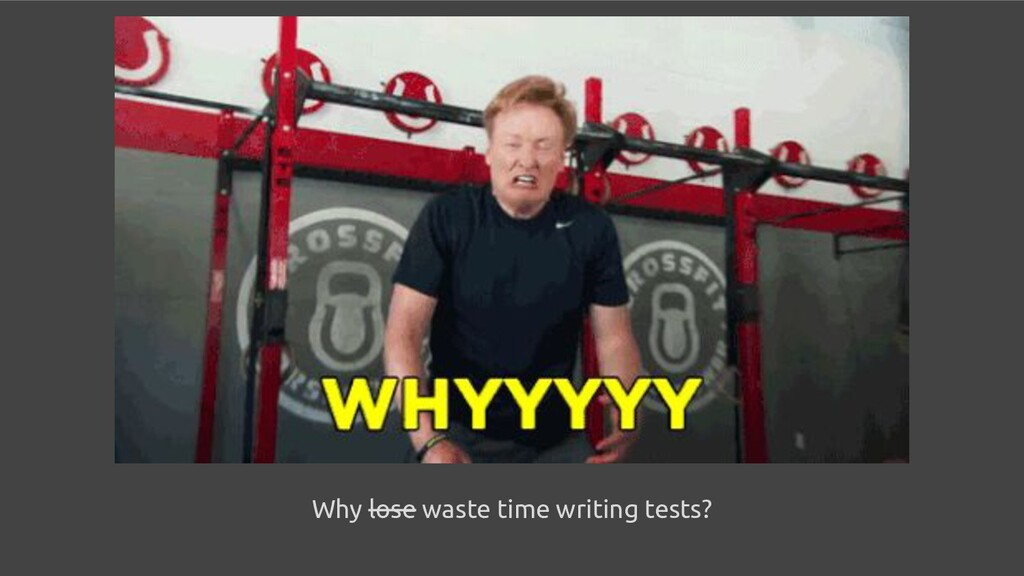 Why lose waste time writing tests?