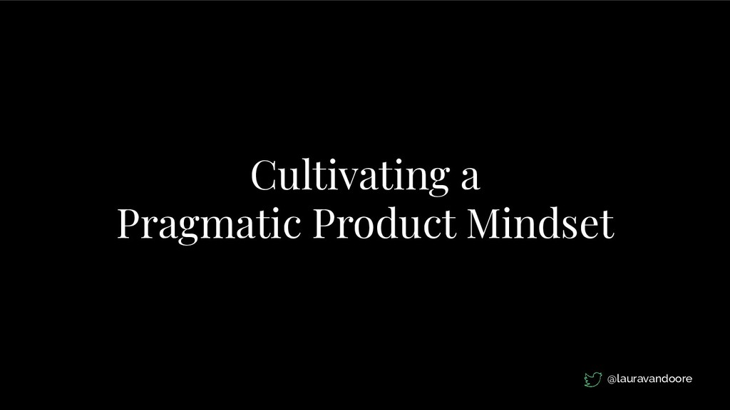 Cultivating a Pragmatic Product Mindset @laurav...