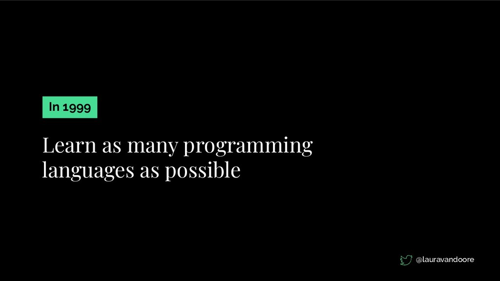Learn as many programming languages as possible...