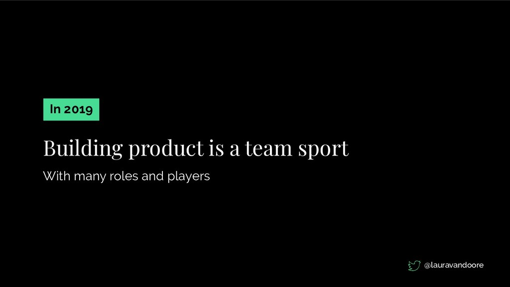 Building product is a team sport With many role...