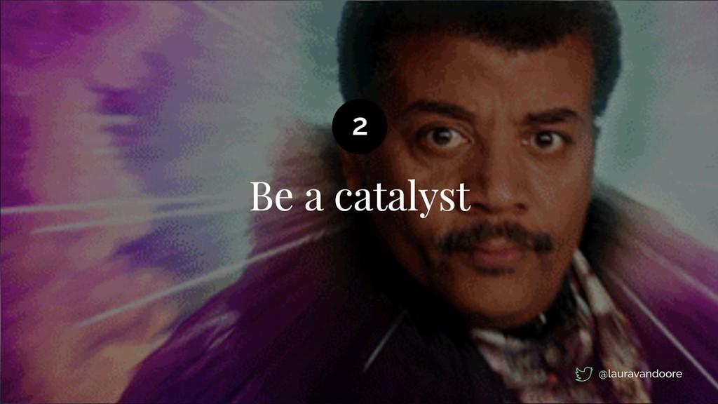 Be a catalyst 2 @lauravandoore