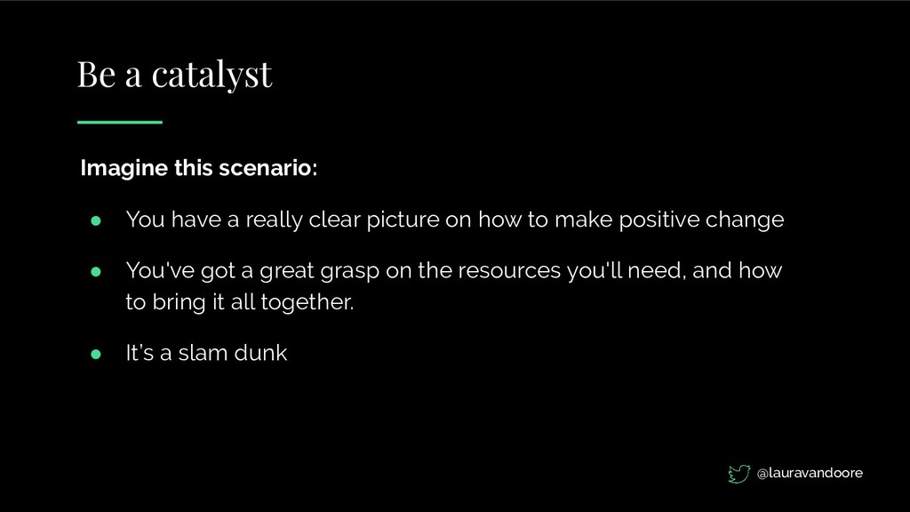Be a catalyst Imagine this scenario: ● You have...
