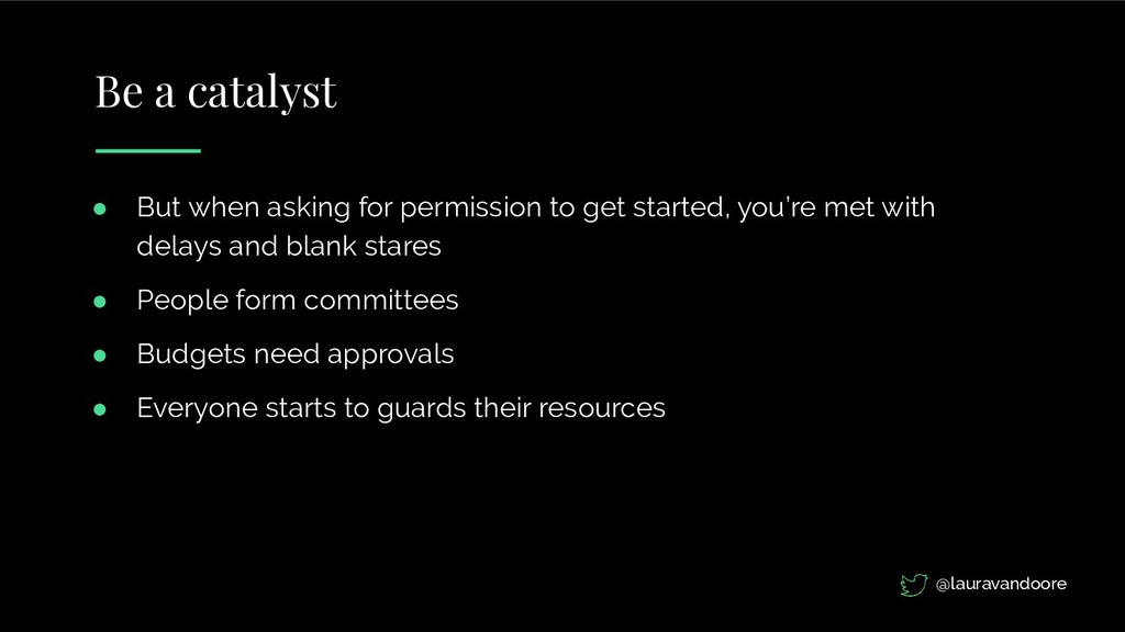 Be a catalyst ● But when asking for permission ...