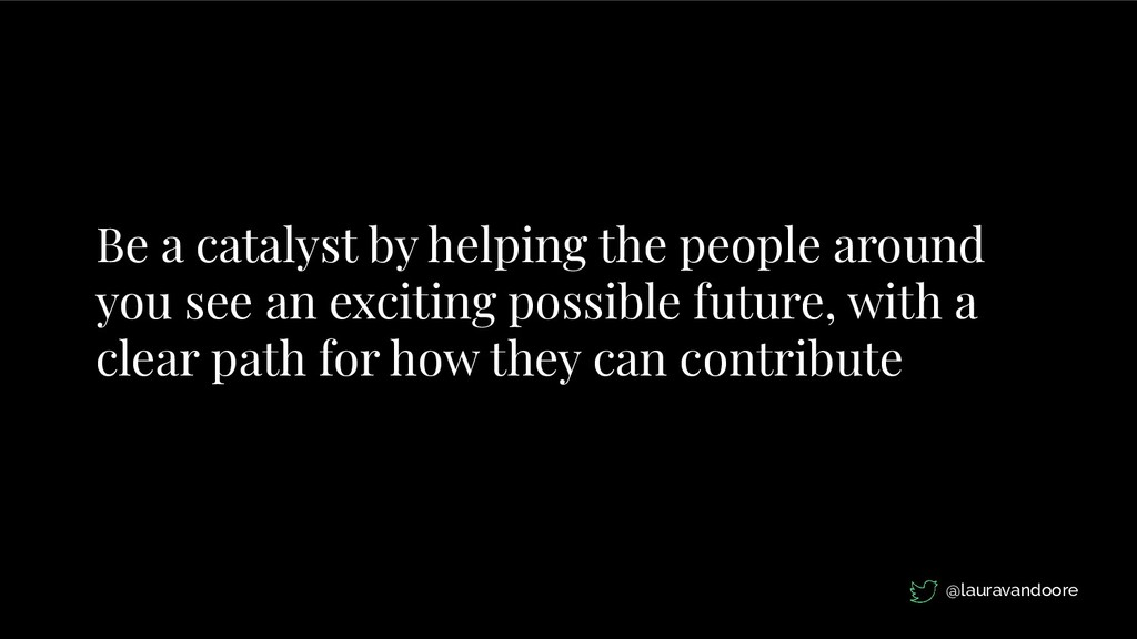 Be a catalyst by helping the people around you ...