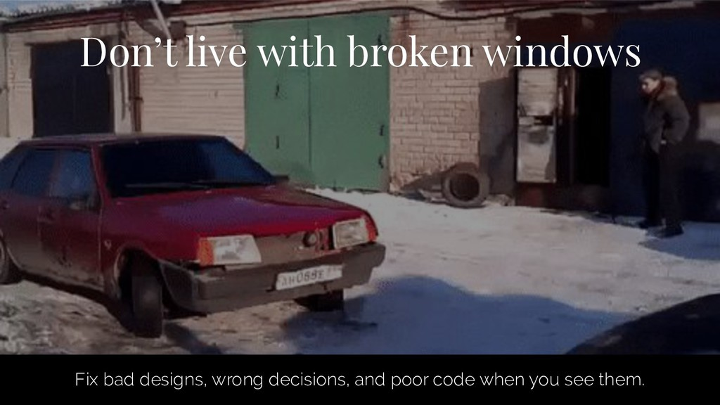 Don't live with broken windows Fix bad designs,...