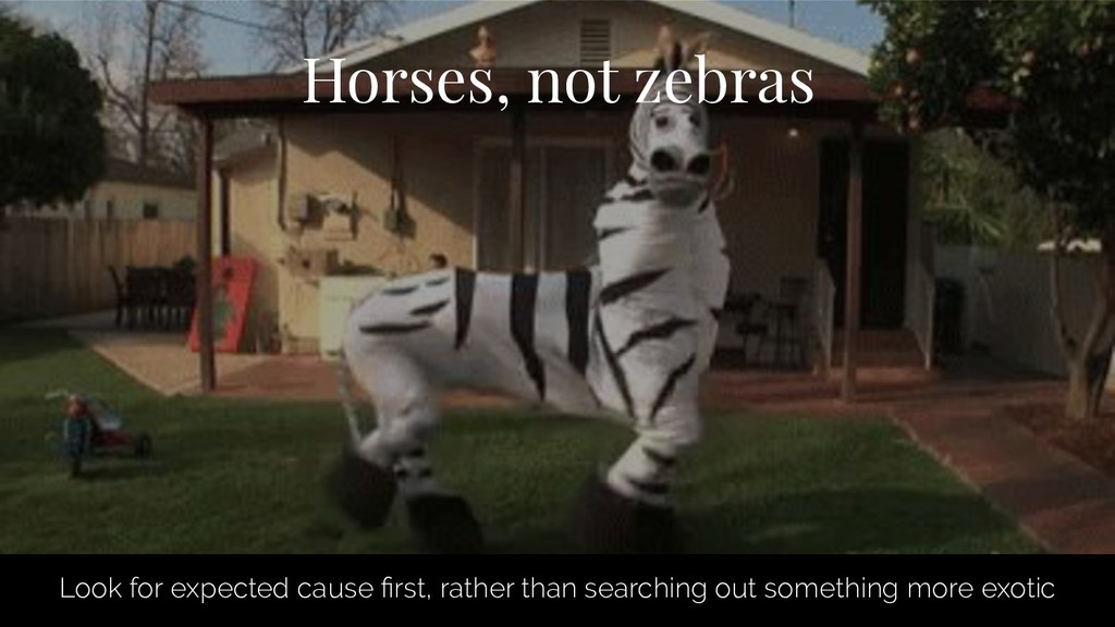 Horses, not zebras Look for expected cause first...