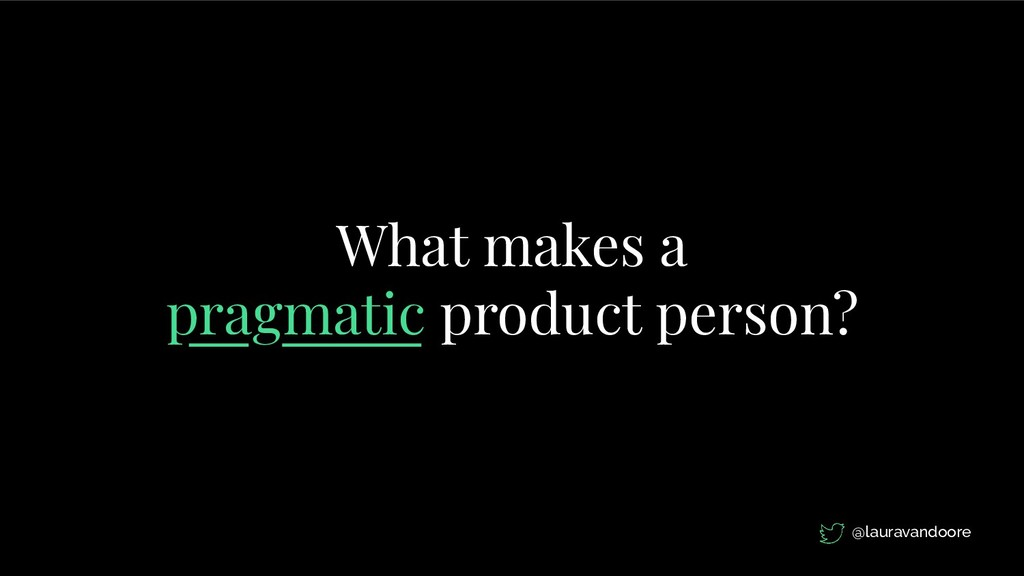 What makes a pragmatic product person? @laurava...