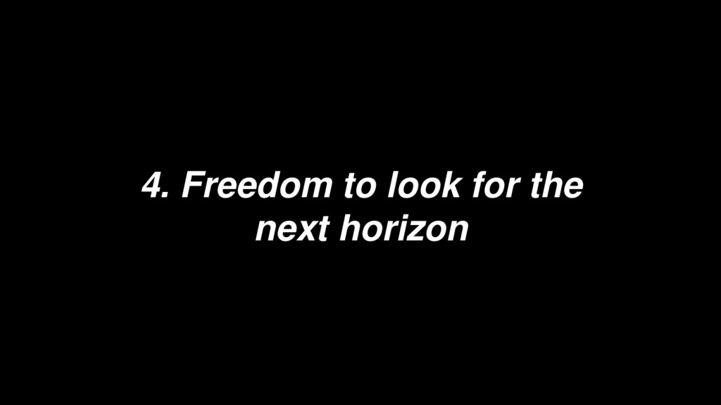 4. Freedom to look for the next horizon