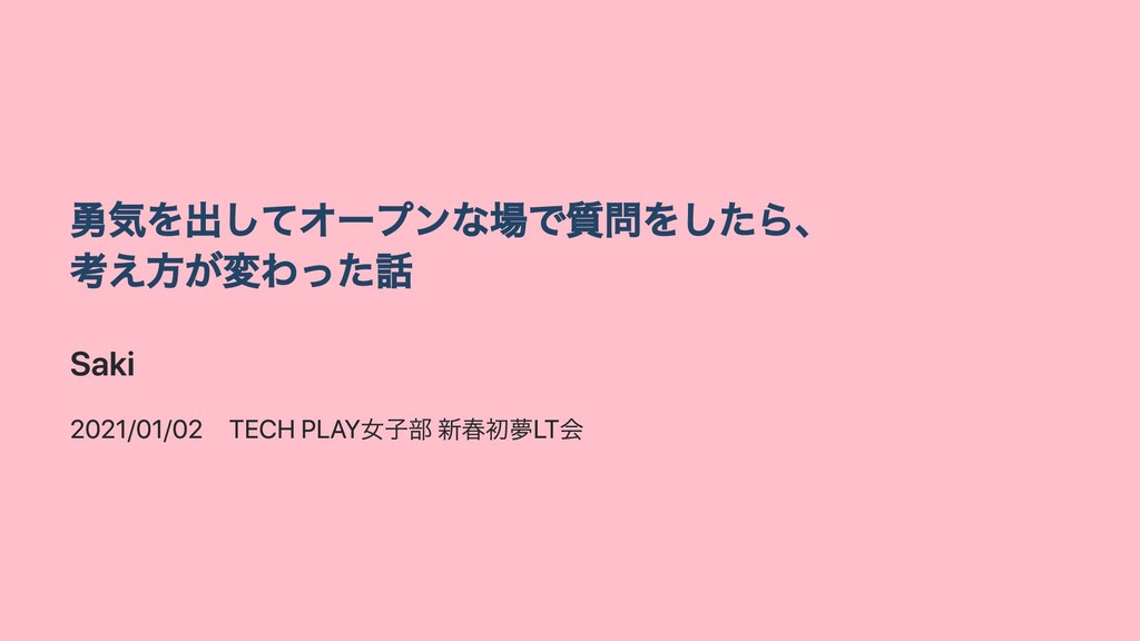 勇気を出してオープンな場で質問をしたら、 考え⽅が変わった話 Saki 2021/01/02 ...
