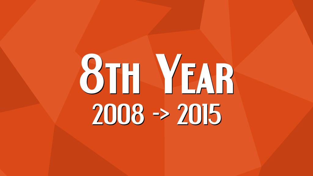 8th Year 2008 -> 2015