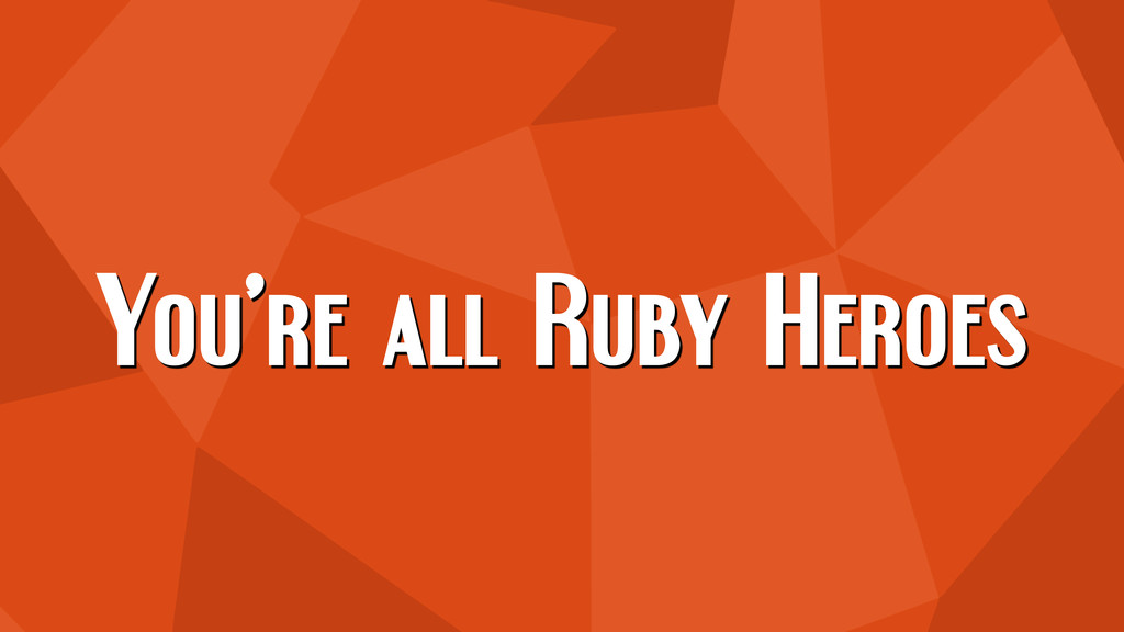 You're all Ruby Heroes