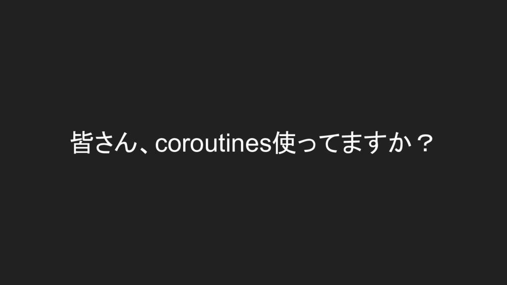 皆さん、coroutines使ってますか?