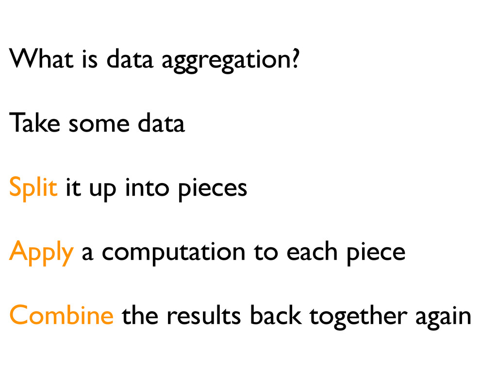 What is data aggregation? Take some data Split ...