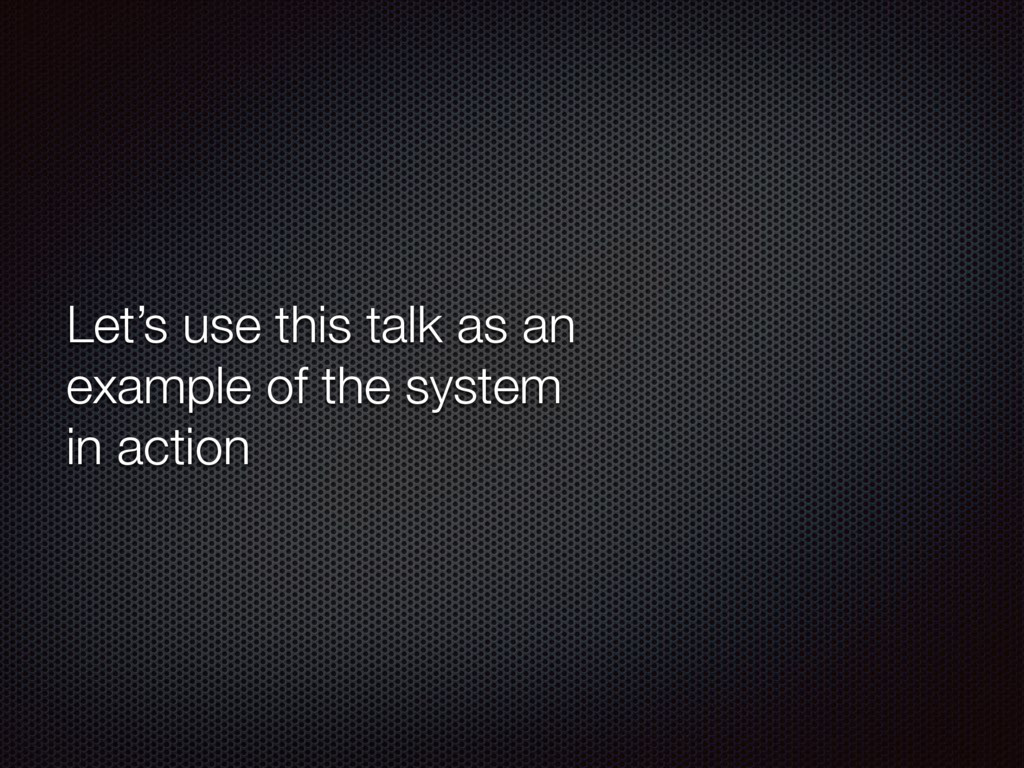 Let's use this talk as an example of the system...