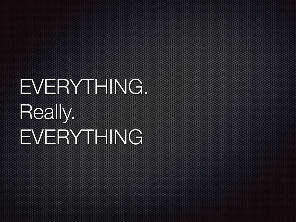 EVERYTHING. Really. EVERYTHING