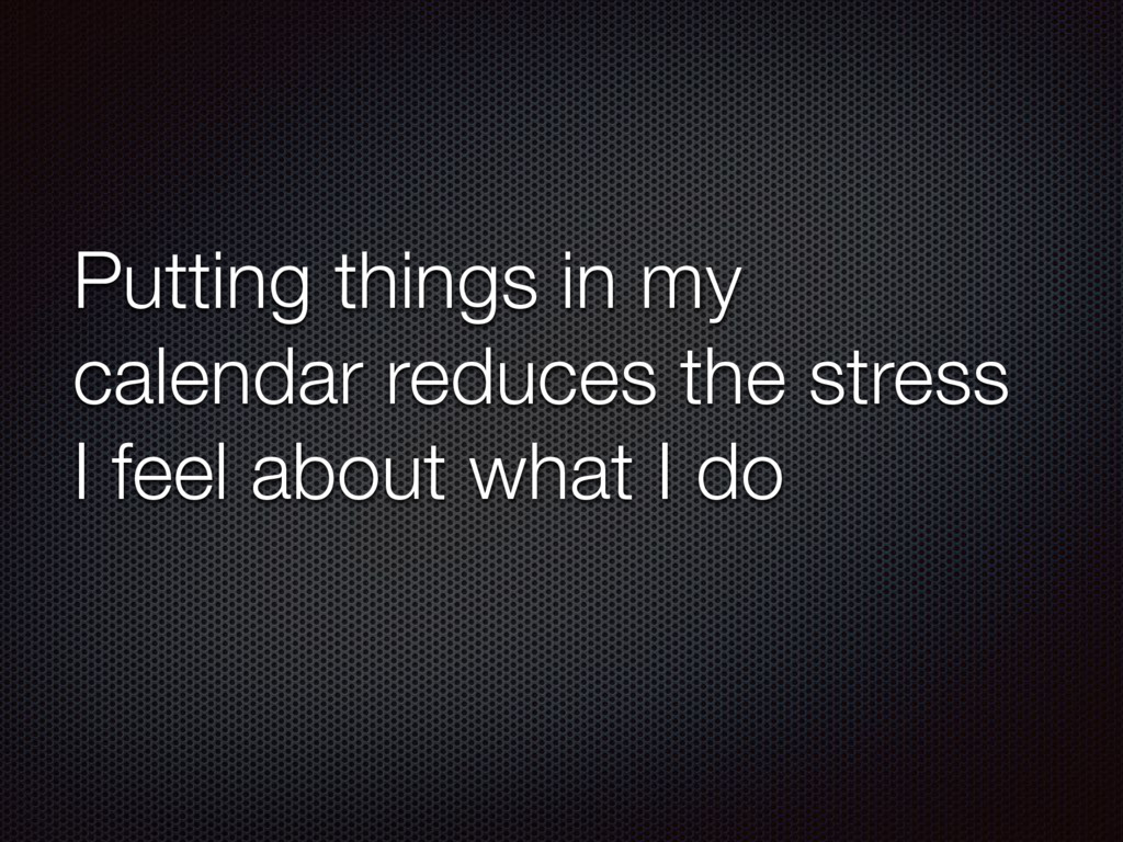 Putting things in my calendar reduces the stres...