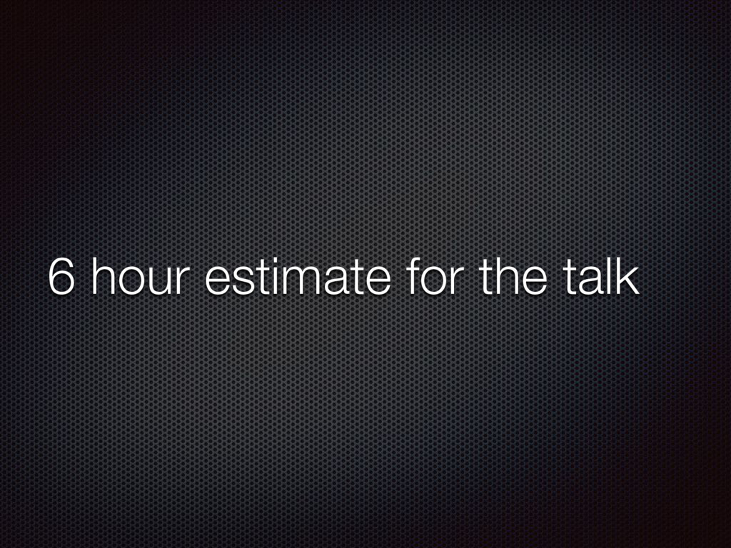 6 hour estimate for the talk
