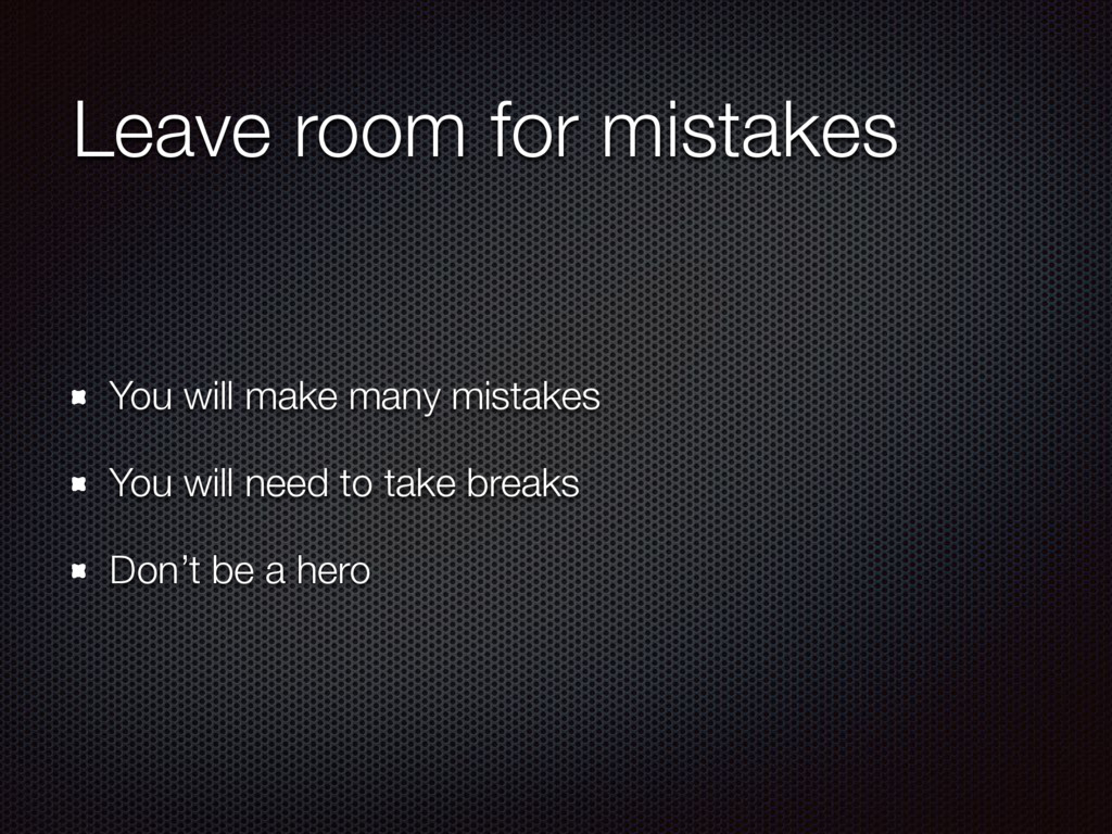 Leave room for mistakes You will make many mist...