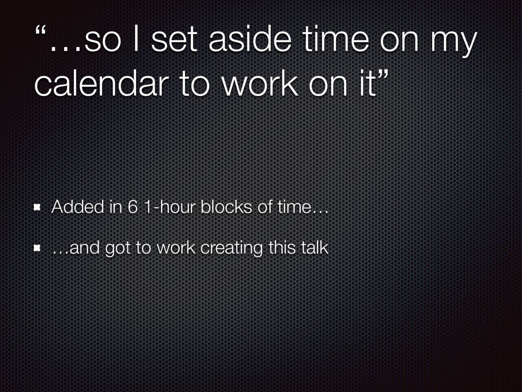 """""""…so I set aside time on my calendar to work on..."""