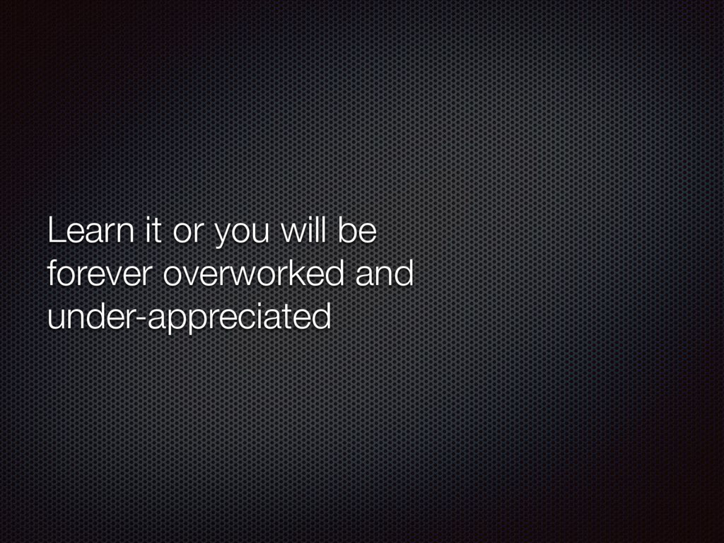 Learn it or you will be forever overworked and ...