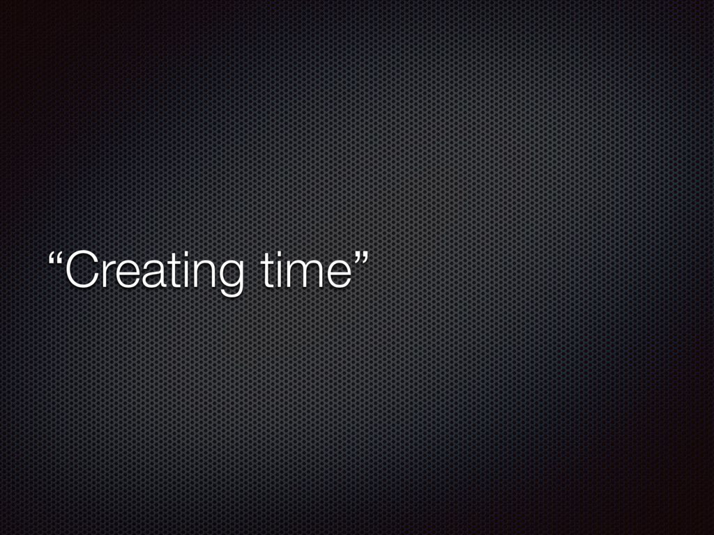 """""""Creating time"""""""