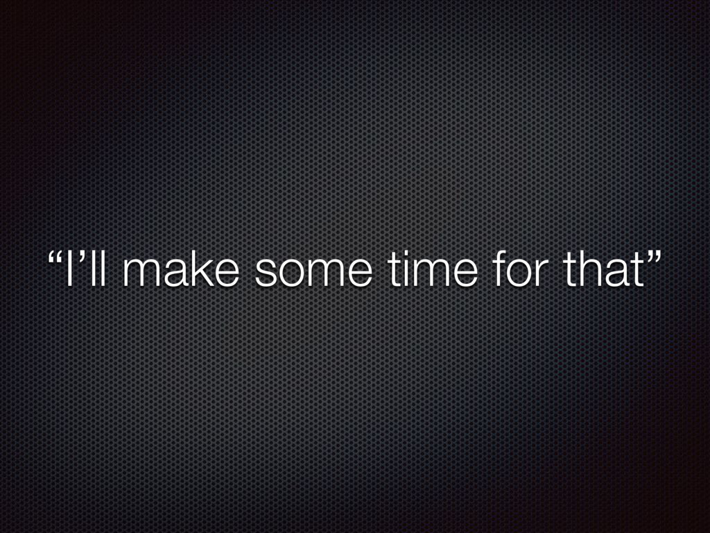 """""""I'll make some time for that"""""""