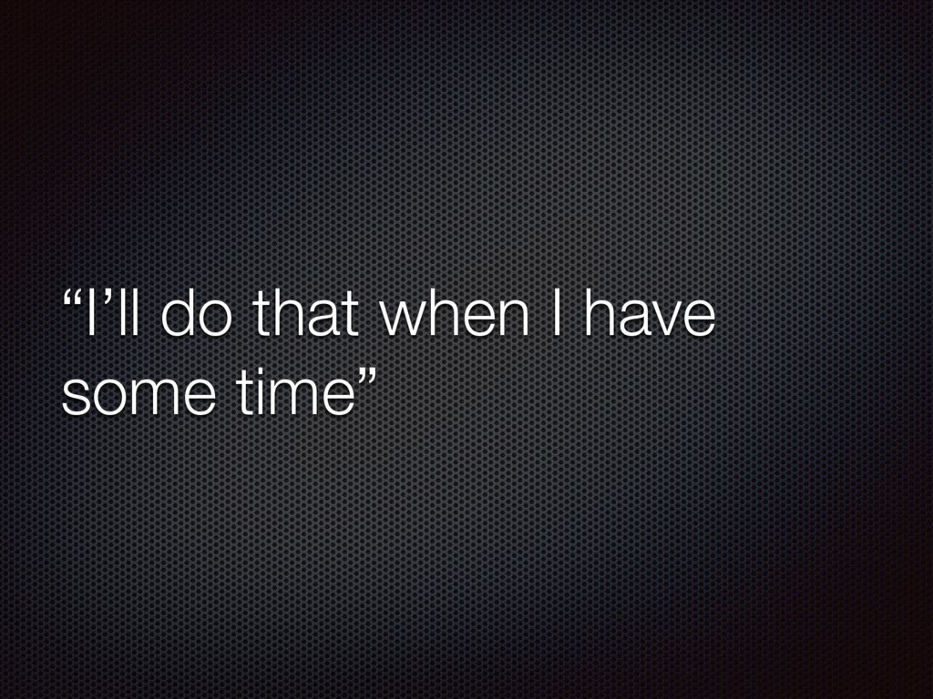 """""""I'll do that when I have some time"""""""