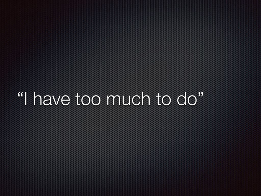 """""""I have too much to do"""""""