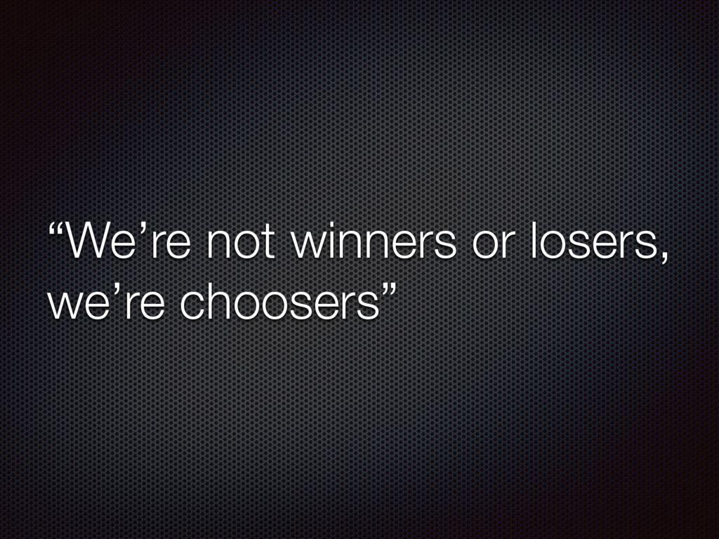 """""""We're not winners or losers, we're choosers"""""""