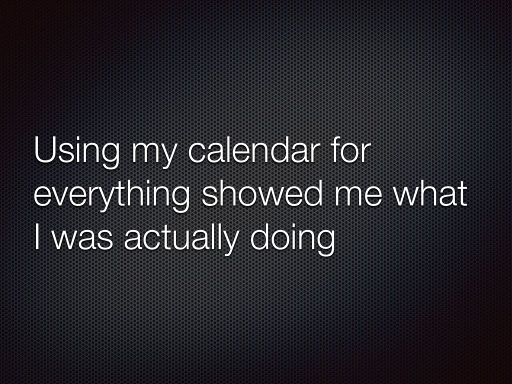 Using my calendar for everything showed me what...
