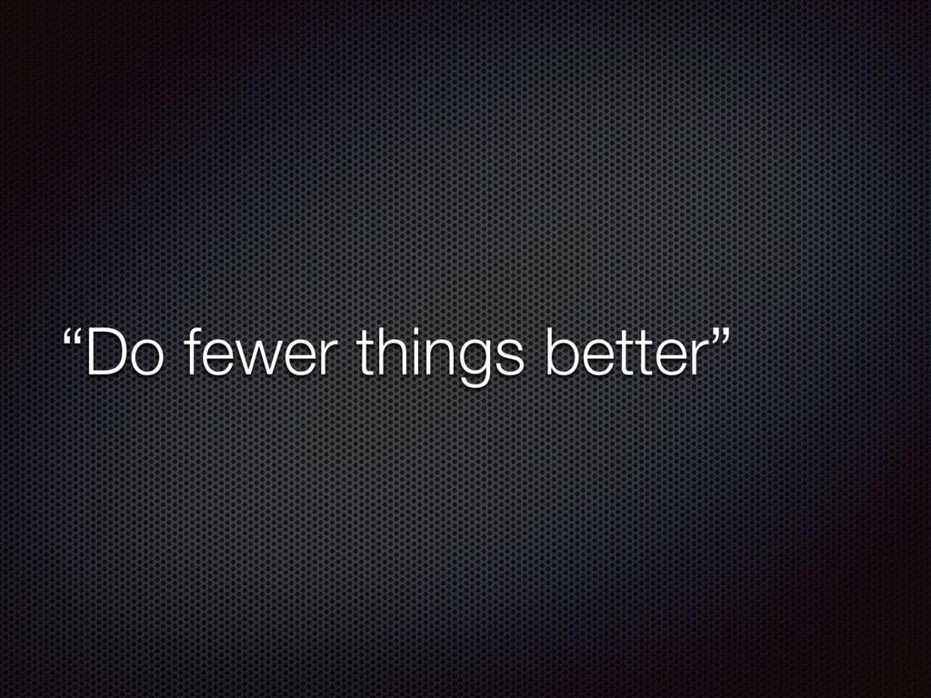 """Do fewer things better"""