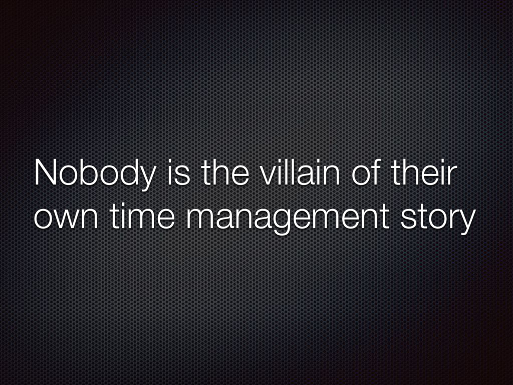 Nobody is the villain of their own time managem...